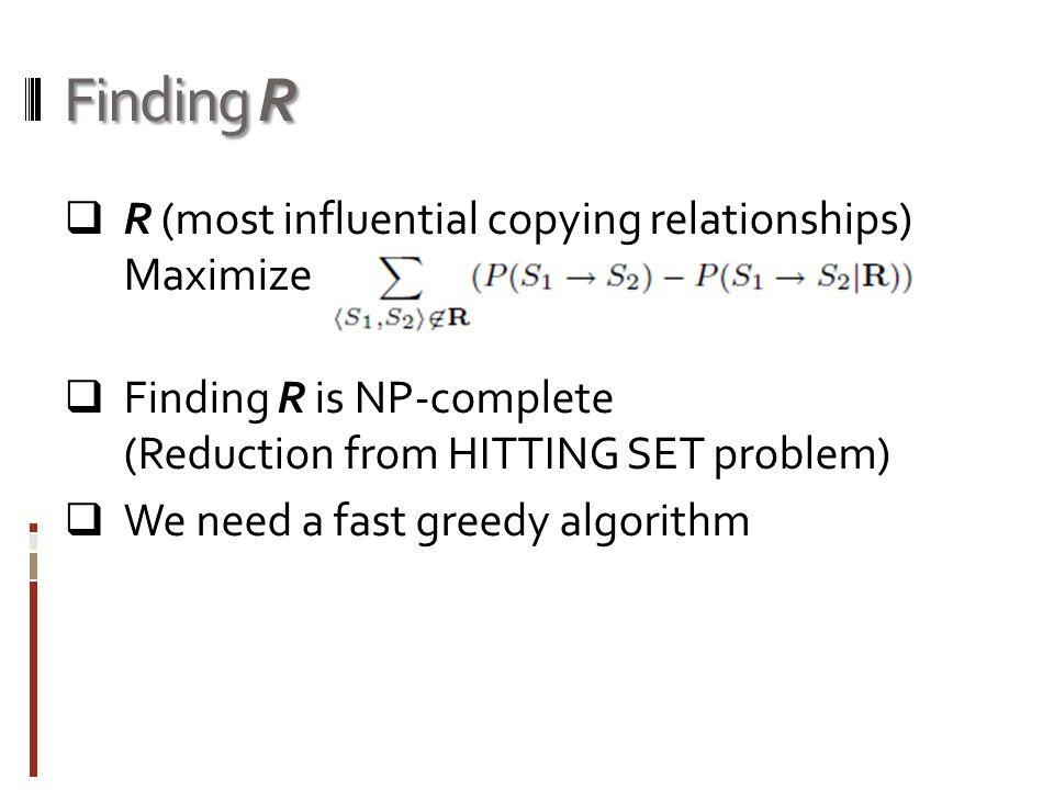 Finding R  R (most influential copying relationships) Maximize  Finding R is NP-complete (Reduction from HITTING SET problem)  We need a fast greedy algorithm