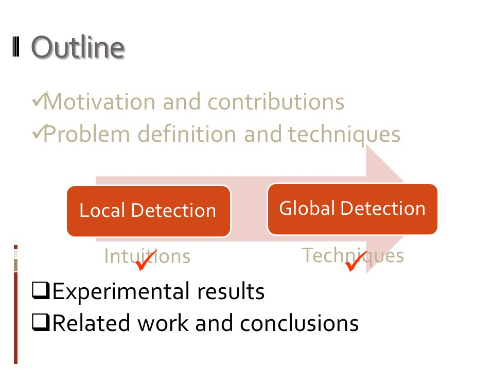 Outline Motivation and contributions Problem definition and techniques  Experimental results  Related work and conclusions Local DetectionGlobal Detection Intuitions Techniques