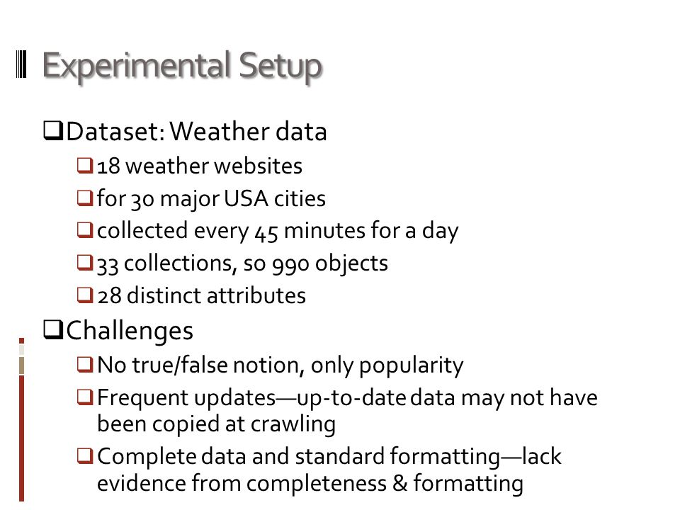 Experimental Setup  Dataset: Weather data  18 weather websites  for 30 major USA cities  collected every 45 minutes for a day  33 collections, so 990 objects  28 distinct attributes  Challenges  No true/false notion, only popularity  Frequent updates—up-to-date data may not have been copied at crawling  Complete data and standard formatting—lack evidence from completeness & formatting