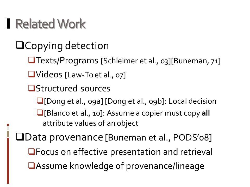 Related Work  Copying detection  Texts/Programs [Schleimer et al., 03][Buneman, 71]  Videos [Law-To et al., 07]  Structured sources  [Dong et al., 09a] [Dong et al., 09b]: Local decision  [Blanco et al., 10]: Assume a copier must copy all attribute values of an object  Data provenance [Buneman et al., PODS'08]  Focus on effective presentation and retrieval  Assume knowledge of provenance/lineage