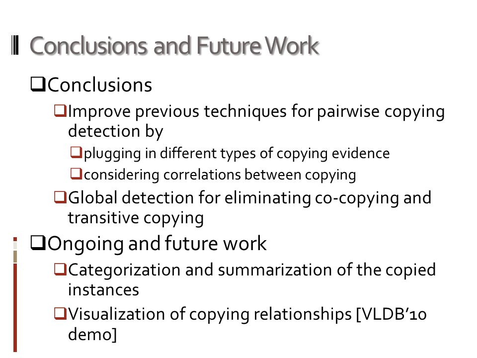 Conclusions and Future Work  Conclusions  Improve previous techniques for pairwise copying detection by  plugging in different types of copying evidence  considering correlations between copying  Global detection for eliminating co-copying and transitive copying  Ongoing and future work  Categorization and summarization of the copied instances  Visualization of copying relationships [VLDB'10 demo]