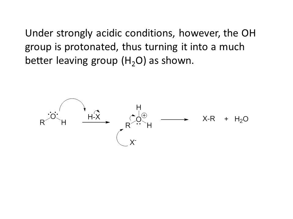 Under strongly acidic conditions, however, the OH group is protonated, thus turning it into a much better leaving group (H 2 O) as shown.