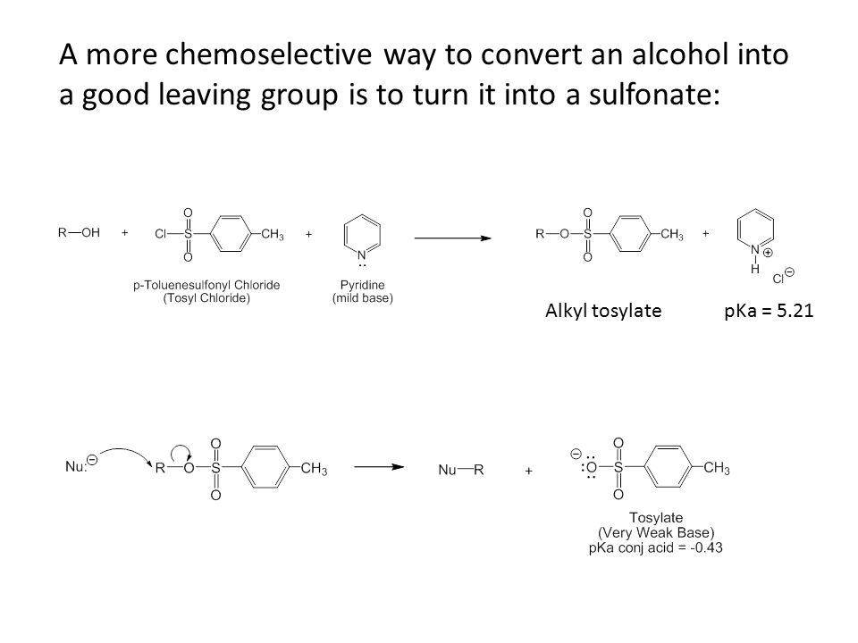 A more chemoselective way to convert an alcohol into a good leaving group is to turn it into a sulfonate: Alkyl tosylatepKa = 5.21