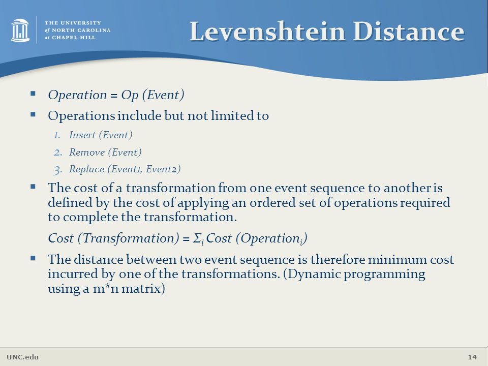 UNC.edu 14 Levenshtein Distance  Operation = Op (Event)  Operations include but not limited to 1. Insert (Event) 2. Remove (Event) 3. Replace (Event