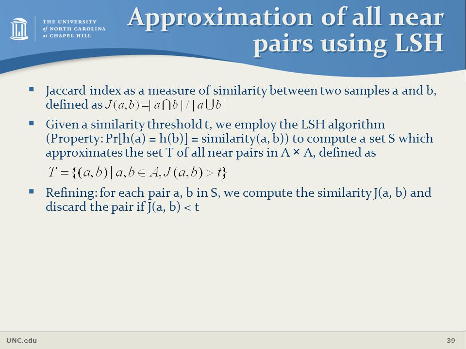 UNC.edu 39 Approximation of all near pairs using LSH  Jaccard index as a measure of similarity between two samples a and b, defined as  Given a simi