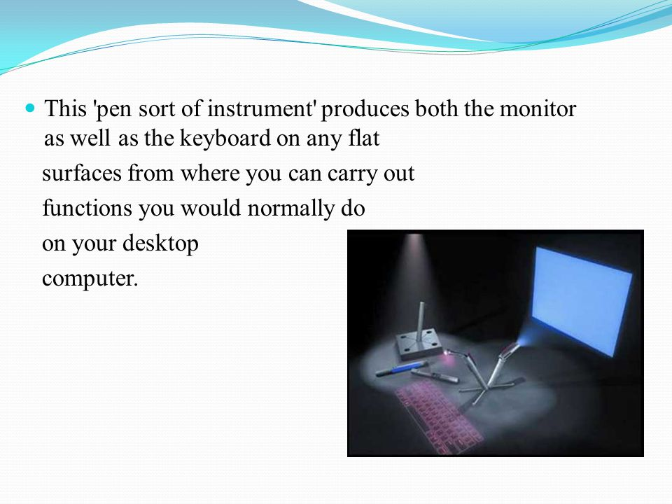 This 'pen sort of instrument' produces both the monitor as well as the keyboard on any flat surfaces from where you can carry out functions you would