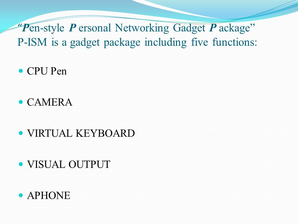 Pen-style P ersonal Networking Gadget P ackage P-ISM is a gadget package including five functions: CPU Pen CAMERA VIRTUAL KEYBOARD VISUAL OUTPUT APHONE