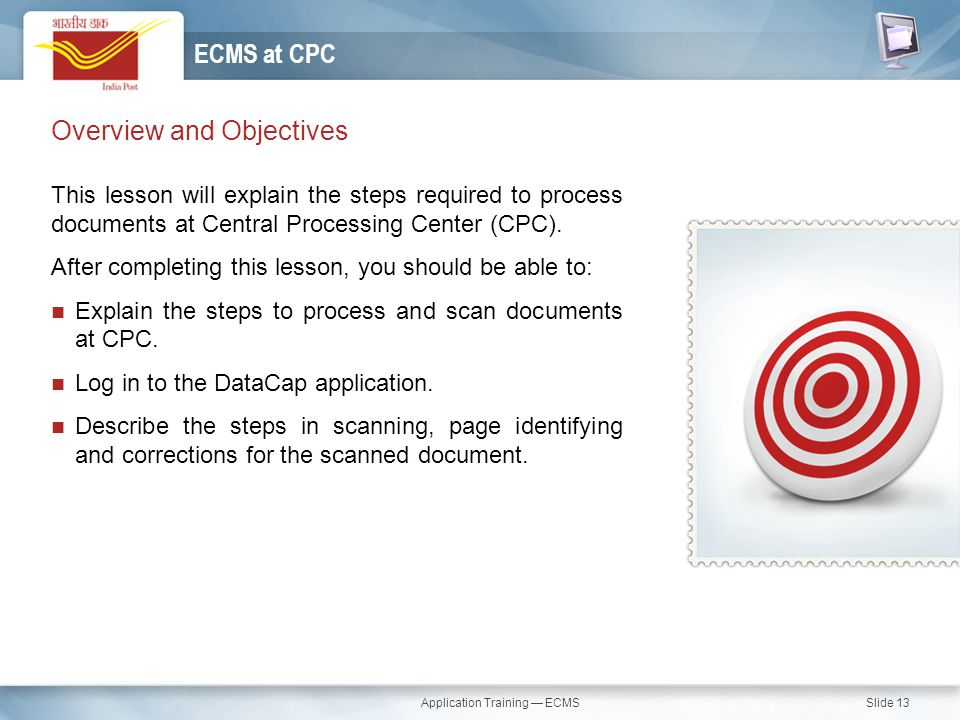 Application Training — ECMS Slide 13 Overview and Objectives This lesson will explain the steps required to process documents at Central Processing Ce