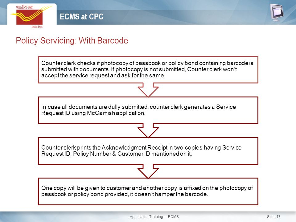 Application Training — ECMS Slide 17 Policy Servicing: With Barcode ECMS at CPC One copy will be given to customer and another copy is affixed on the