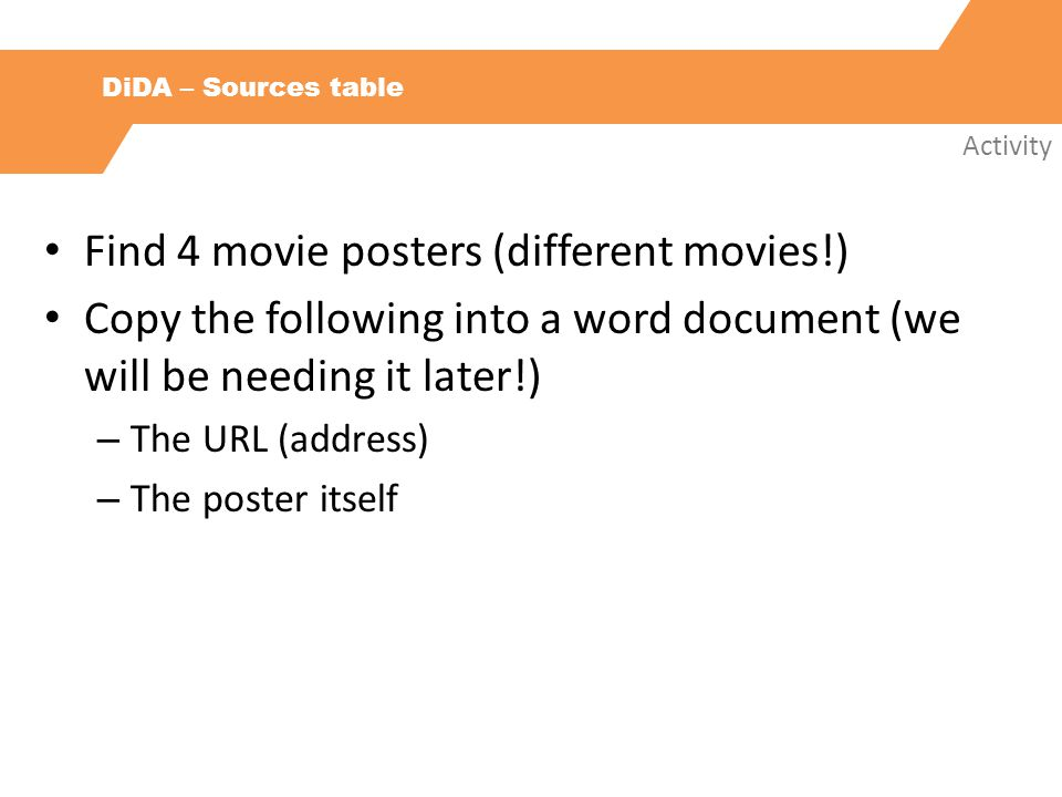 DiDA – Sources table Activity Find 4 movie posters (different movies!) Copy the following into a word document (we will be needing it later!) – The URL (address) – The poster itself