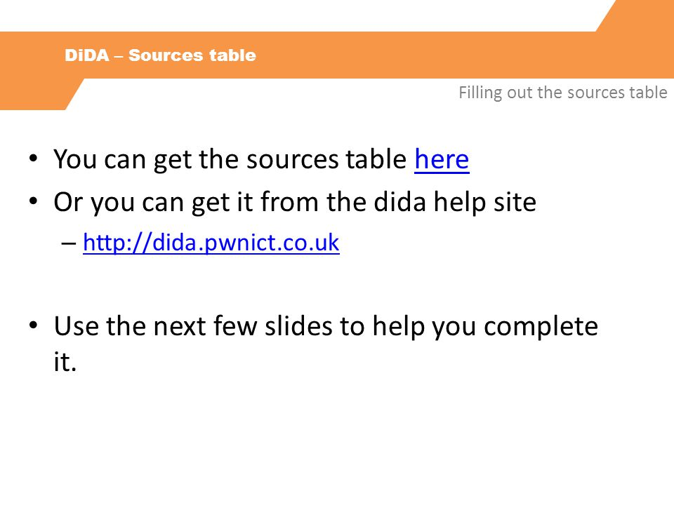 DiDA – Sources table Filling out the sources table You can get the sources table herehere Or you can get it from the dida help site – http://dida.pwnict.co.uk http://dida.pwnict.co.uk Use the next few slides to help you complete it.