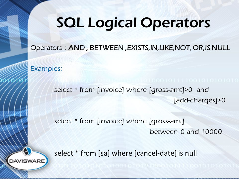 SQL Logical Operators Operators : AND, BETWEEN,EXISTS,IN,LIKE,NOT, OR,IS NULL Examples: select * from [invoice] where [gross-amt]>0 and [add-charges]>0 select * from [invoice] where [gross-amt] between 0 and select * from [sa] where [cancel-date] is null
