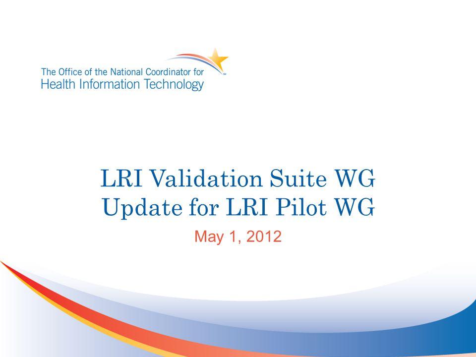 LRI Validation Suite WG Update for LRI Pilot WG May 1, 2012