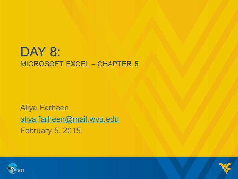 DAY 8: MICROSOFT EXCEL – CHAPTER 5 Aliya Farheen aliya.farheen@mail.wvu.edu February 5, 2015.
