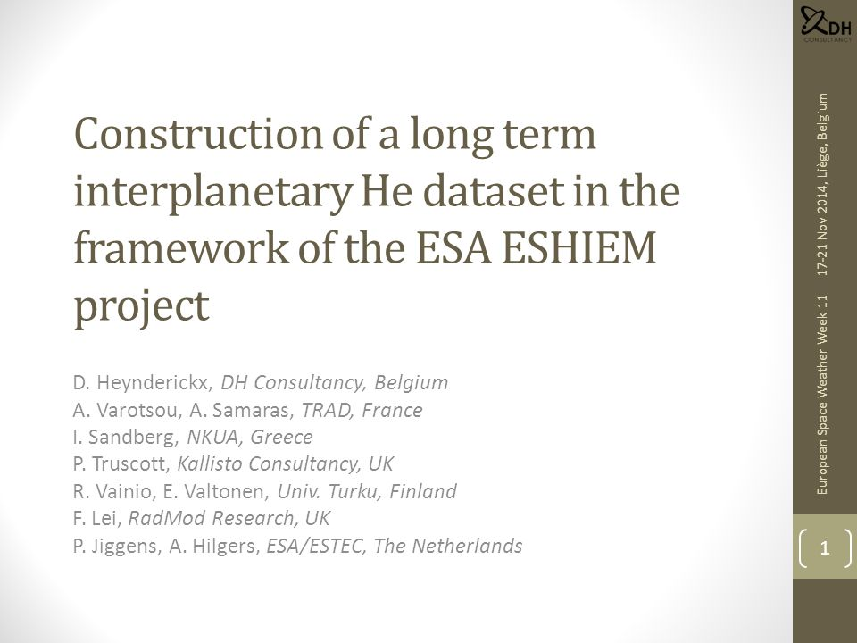 Context Solar Energetic Particle Environment Modelling (SEPEM): ESA contract to establish reference proton dataset and event list, and build a database and web server for statistical modelling (http://dev.sepem.oma.be) New activity—Energetic Solar Heavy-Ion Environment Models (ESHIEM, ESA Contract 4000107025) to: Construct a long-term He dataset to complement the SEPEM H dataset; required energy range: 5–200 (300) MeV/nuc Establish new heavy ion abundance tables Combine both into a virtual ion dataset Update the SEPEM radiation effects tools (TID, SEU) Implement geomagnetic shielding 17-21 Nov 2014, Liège, Belgium European Space Weather Week 11 2