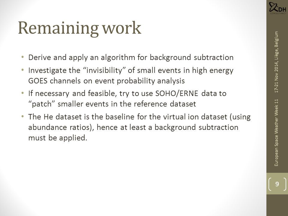 Remaining work Derive and apply an algorithm for background subtraction Investigate the invisibility of small events in high energy GOES channels on event probability analysis If necessary and feasible, try to use SOHO/ERNE data to patch smaller events in the reference dataset The He dataset is the baseline for the virtual ion dataset (using abundance ratios), hence at least a background subtraction must be applied.