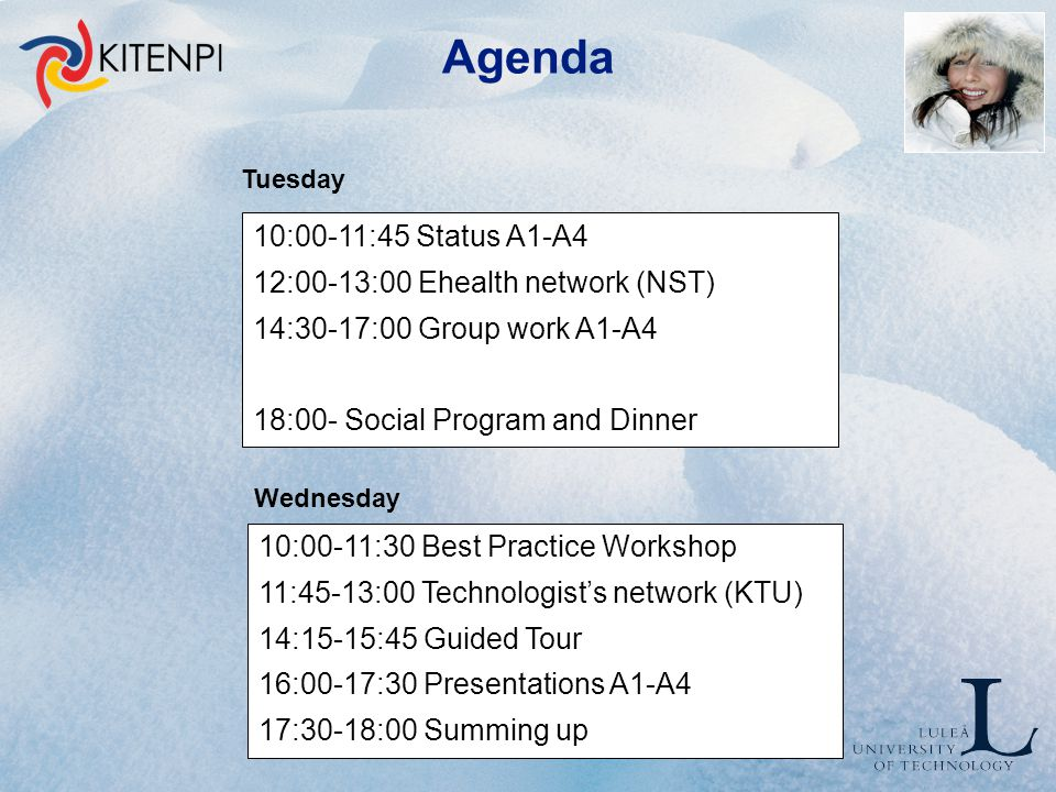 Agenda Tuesday Wednesday 10:00-11:45 Status A1-A4 12:00-13:00 Ehealth network (NST) 14:30-17:00 Group work A1-A4 18:00- Social Program and Dinner 10:00-11:30 Best Practice Workshop 11:45-13:00 Technologist's network (KTU) 14:15-15:45 Guided Tour 16:00-17:30 Presentations A1-A4 17:30-18:00 Summing up