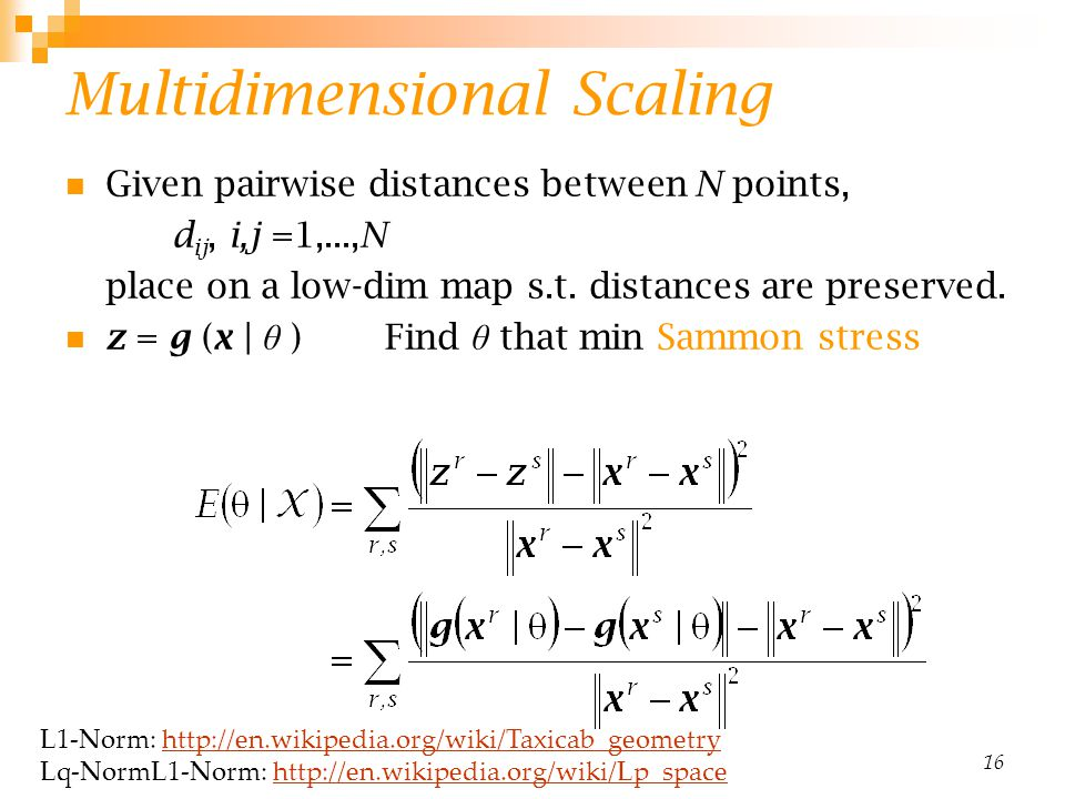 16 Multidimensional Scaling Given pairwise distances between N points, d ij, i,j =1,...,N place on a low-dim map s.t.