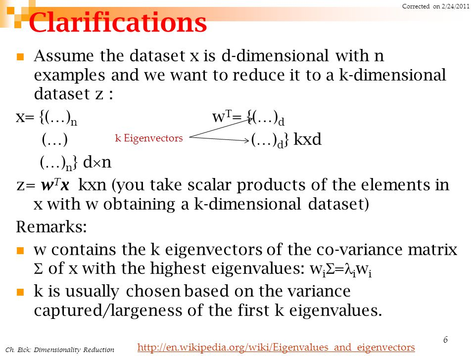 Clarifications Assume the dataset x is d-dimensional with n examples and we want to reduce it to a k-dimensional dataset z : x= {(…) n w T = {(…) d (…) (…) d } kxd (…) n } d  n z= w T x kxn (you take scalar products of the elements in x with w obtaining a k-dimensional dataset) Remarks: w contains the k eigenvectors of the co-variance matrix  of x with the highest eigenvalues: w i  = i w i k is usually chosen based on the variance captured/largeness of the first k eigenvalues.