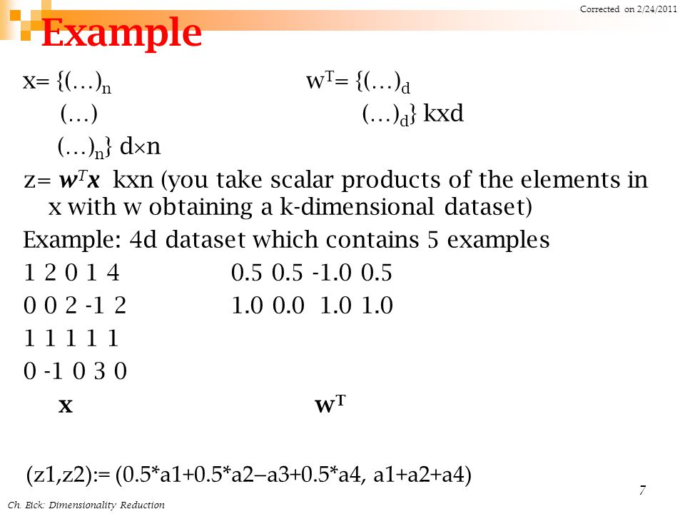 Example x= {(…) n w T = {(…) d (…) (…) d } kxd (…) n } d  n z= w T x kxn (you take scalar products of the elements in x with w obtaining a k-dimensional dataset) Example: 4d dataset which contains 5 examples 1 2 0 1 4 0.5 0.5 -1.0 0.5 0 0 2 -1 2 1.0 0.0 1.0 1.0 1 1 1 1 1 0 -1 0 3 0 x w T 7 Ch.