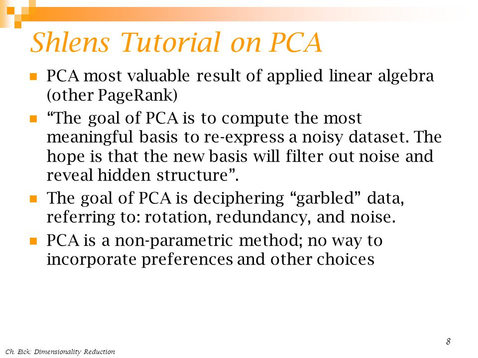 Shlens Tutorial on PCA PCA most valuable result of applied linear algebra (other PageRank) The goal of PCA is to compute the most meaningful basis to re-express a noisy dataset.