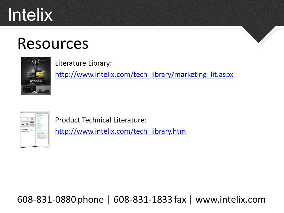 Resources 608-831-0880 phone | 608-831-1833 fax | www.intelix.com Intelix Literature Library: http://www.intelix.com/tech_library/marketing_lit.aspx Product Technical Literature: http://www.intelix.com/tech_library.htm