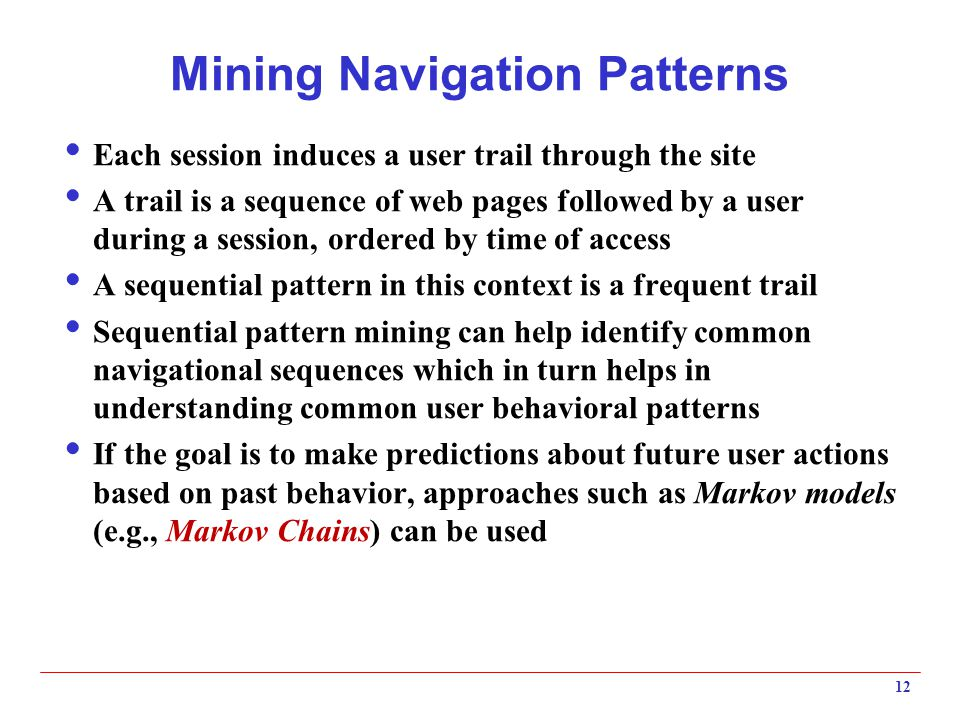 Mining Navigation Patterns  Each session induces a user trail through the site  A trail is a sequence of web pages followed by a user during a session, ordered by time of access  A sequential pattern in this context is a frequent trail  Sequential pattern mining can help identify common navigational sequences which in turn helps in understanding common user behavioral patterns  If the goal is to make predictions about future user actions based on past behavior, approaches such as Markov models (e.g., Markov Chains) can be used 12