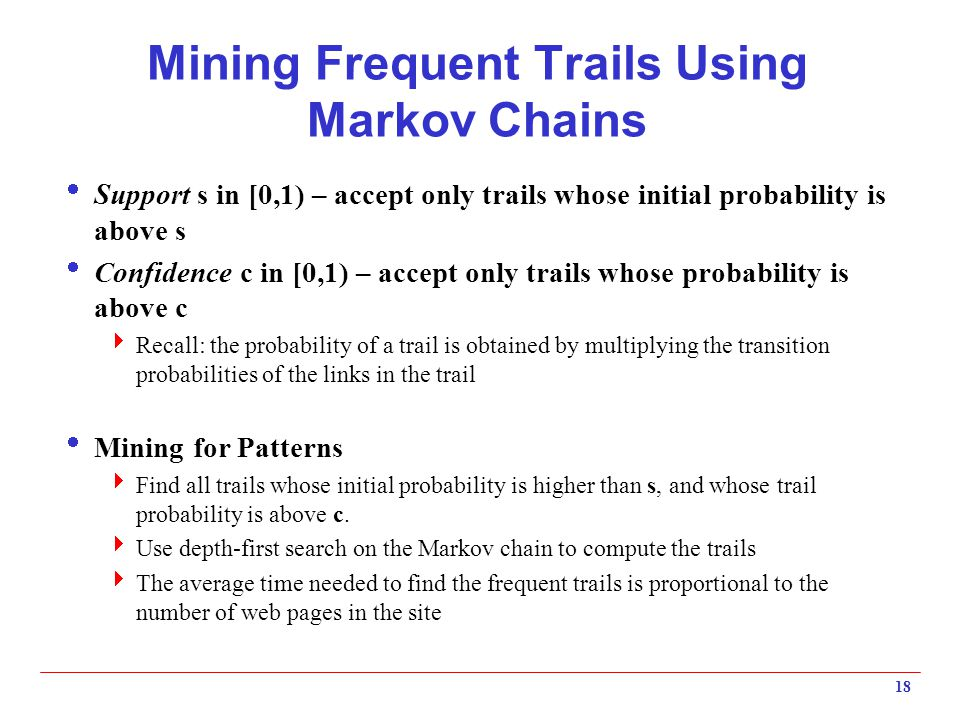 Mining Frequent Trails Using Markov Chains  Support s in [0,1) – accept only trails whose initial probability is above s  Confidence c in [0,1) – accept only trails whose probability is above c  Recall: the probability of a trail is obtained by multiplying the transition probabilities of the links in the trail  Mining for Patterns  Find all trails whose initial probability is higher than s, and whose trail probability is above c.