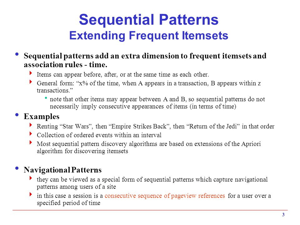 3 Sequential Patterns Extending Frequent Itemsets  Sequential patterns add an extra dimension to frequent itemsets and association rules - time.