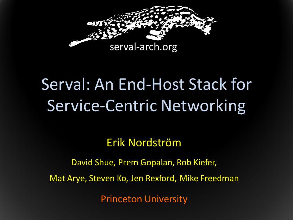 Serval: An End-Host Stack for Service-Centric Networking Erik Nordström D avid Shue, Prem Gopalan, Rob Kiefer, Mat Arye, Steven Ko, Jen Rexford, Mike