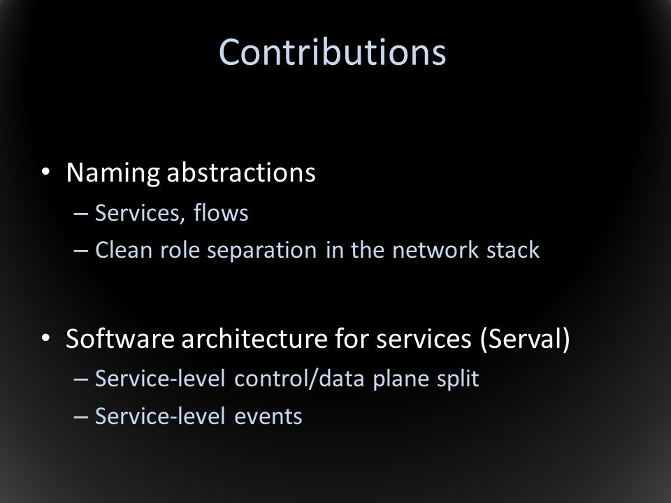 Contributions Naming abstractions – Services, flows – Clean role separation in the network stack Software architecture for services (Serval) – Service