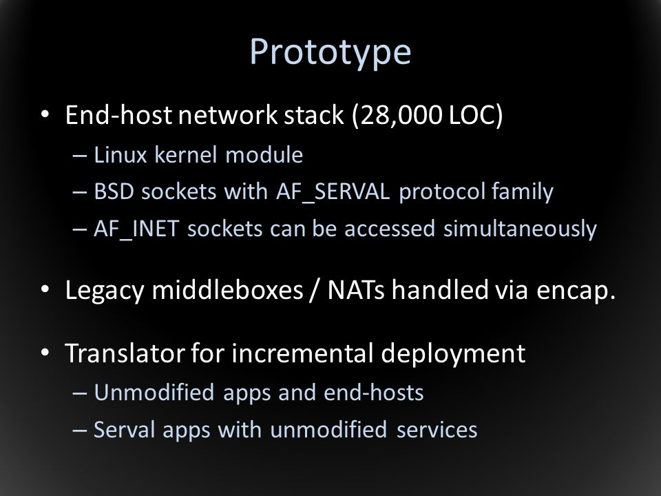 Prototype End-host network stack (28,000 LOC) – Linux kernel module – BSD sockets with AF_SERVAL protocol family – AF_INET sockets can be accessed sim