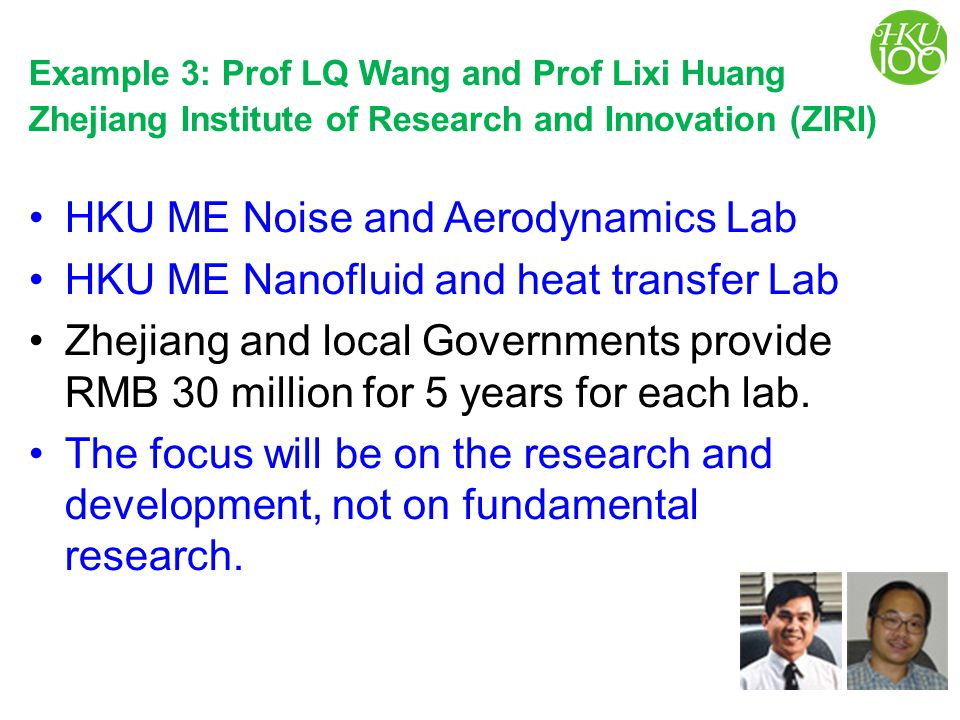 Example 3: Prof LQ Wang and Prof Lixi Huang Zhejiang Institute of Research and Innovation (ZIRI) HKU ME Noise and Aerodynamics Lab HKU ME Nanofluid and heat transfer Lab Zhejiang and local Governments provide RMB 30 million for 5 years for each lab.