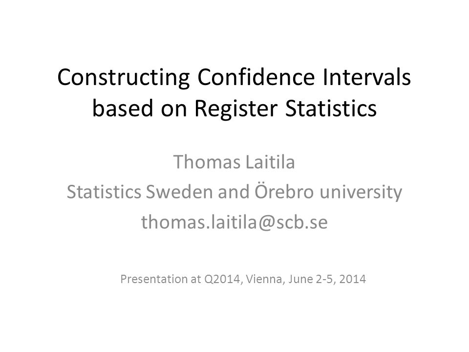 Constructing Confidence Intervals based on Register Statistics Thomas Laitila Statistics Sweden and Örebro university thomas.laitila@scb.se Presentation at Q2014, Vienna, June 2-5, 2014