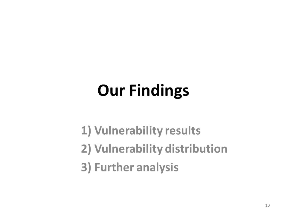 Our Findings 1) Vulnerability results 2) Vulnerability distribution 3) Further analysis 13