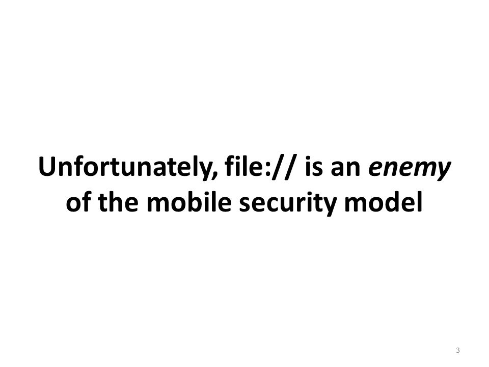 Unfortunately, file:// is an enemy of the mobile security model 3