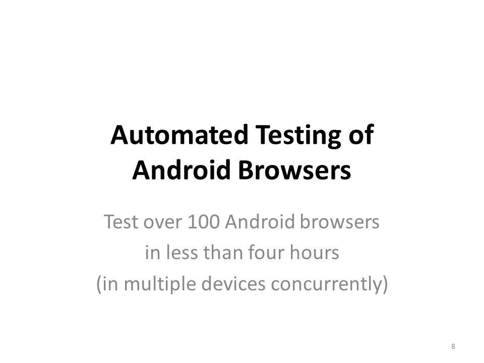 Automated Testing of Android Browsers Test over 100 Android browsers in less than four hours (in multiple devices concurrently) 8