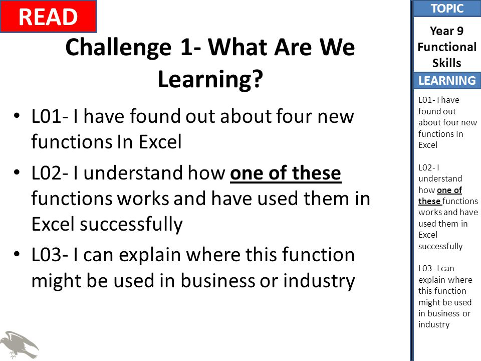 TOPIC LEARNING Year 9 Functional Skills L01- I have found out about four new functions In Excel L02- I understand how one of these functions works and have used them in Excel successfully L03- I can explain where this function might be used in business or industry Challenge 9- Lesson Evaluation It is now time to add an entry in your learning diary (in the Excel section) about what you learnt today.