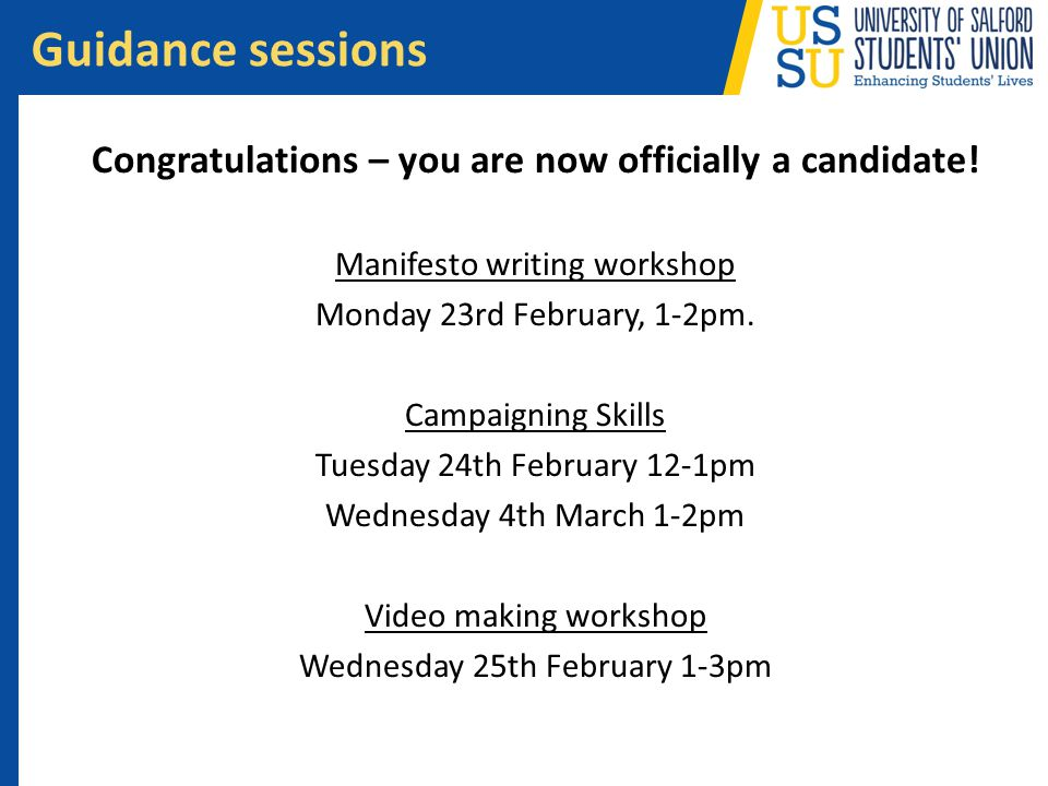Congratulations – you are now officially a candidate! Manifesto writing workshop Monday 23rd February, 1-2pm. Campaigning Skills Tuesday 24th February