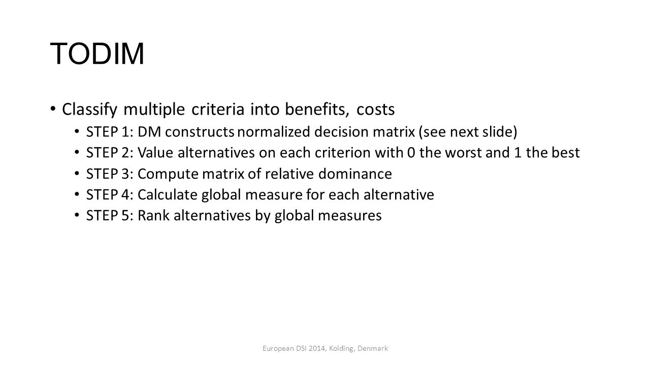 TODIM Classify multiple criteria into benefits, costs STEP 1: DM constructs normalized decision matrix (see next slide) STEP 2: Value alternatives on each criterion with 0 the worst and 1 the best STEP 3: Compute matrix of relative dominance STEP 4: Calculate global measure for each alternative STEP 5: Rank alternatives by global measures European DSI 2014, Kolding, Denmark