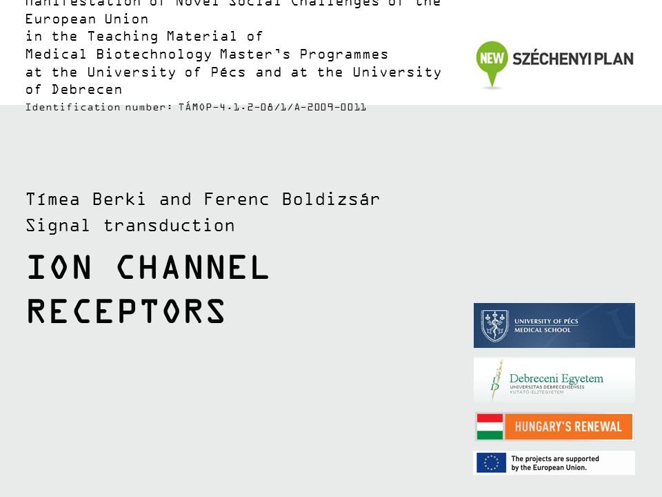 ION CHANNEL RECEPTORS Tímea Berki and Ferenc Boldizsár Signal transduction Manifestation of Novel Social Challenges of the European Union in the Teaching Material of Medical Biotechnology Master's Programmes at the University of Pécs and at the University of Debrecen Identification number: TÁMOP-4.1.2-08/1/A-2009-0011