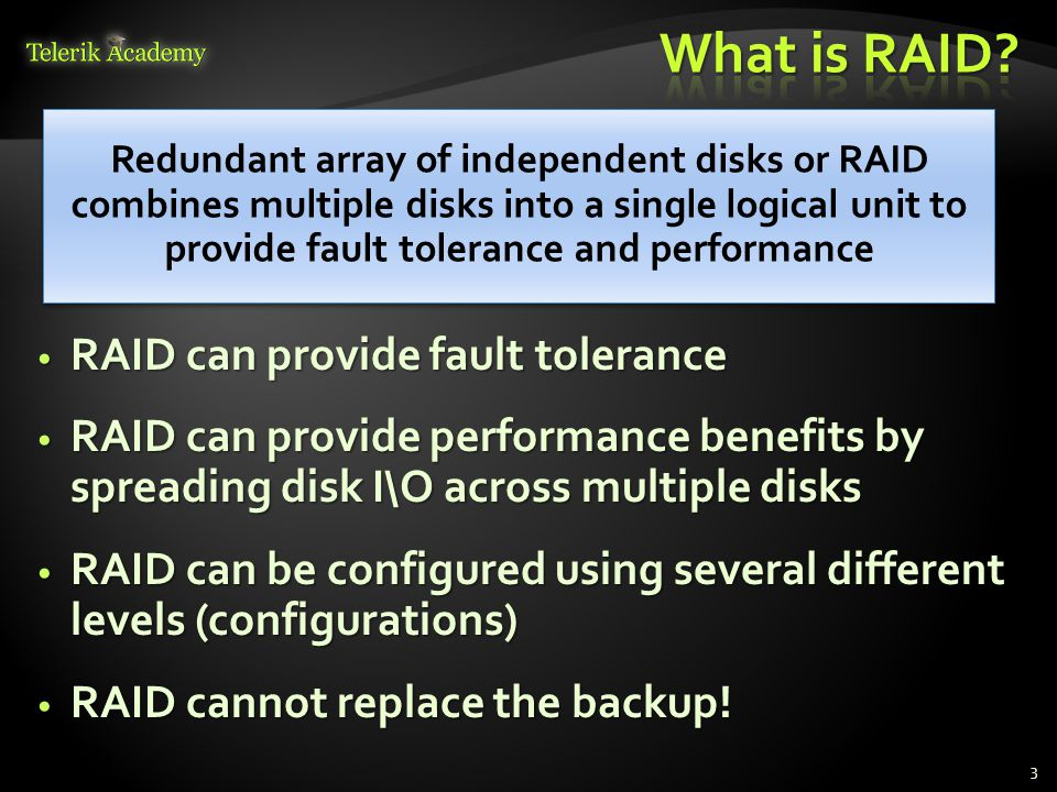 RAID can provide fault tolerance RAID can provide fault tolerance RAID can provide performance benefits by spreading disk I\O across multiple disks RAID can provide performance benefits by spreading disk I\O across multiple disks RAID can be configured using several different levels (configurations) RAID can be configured using several different levels (configurations) RAID cannot replace the backup.