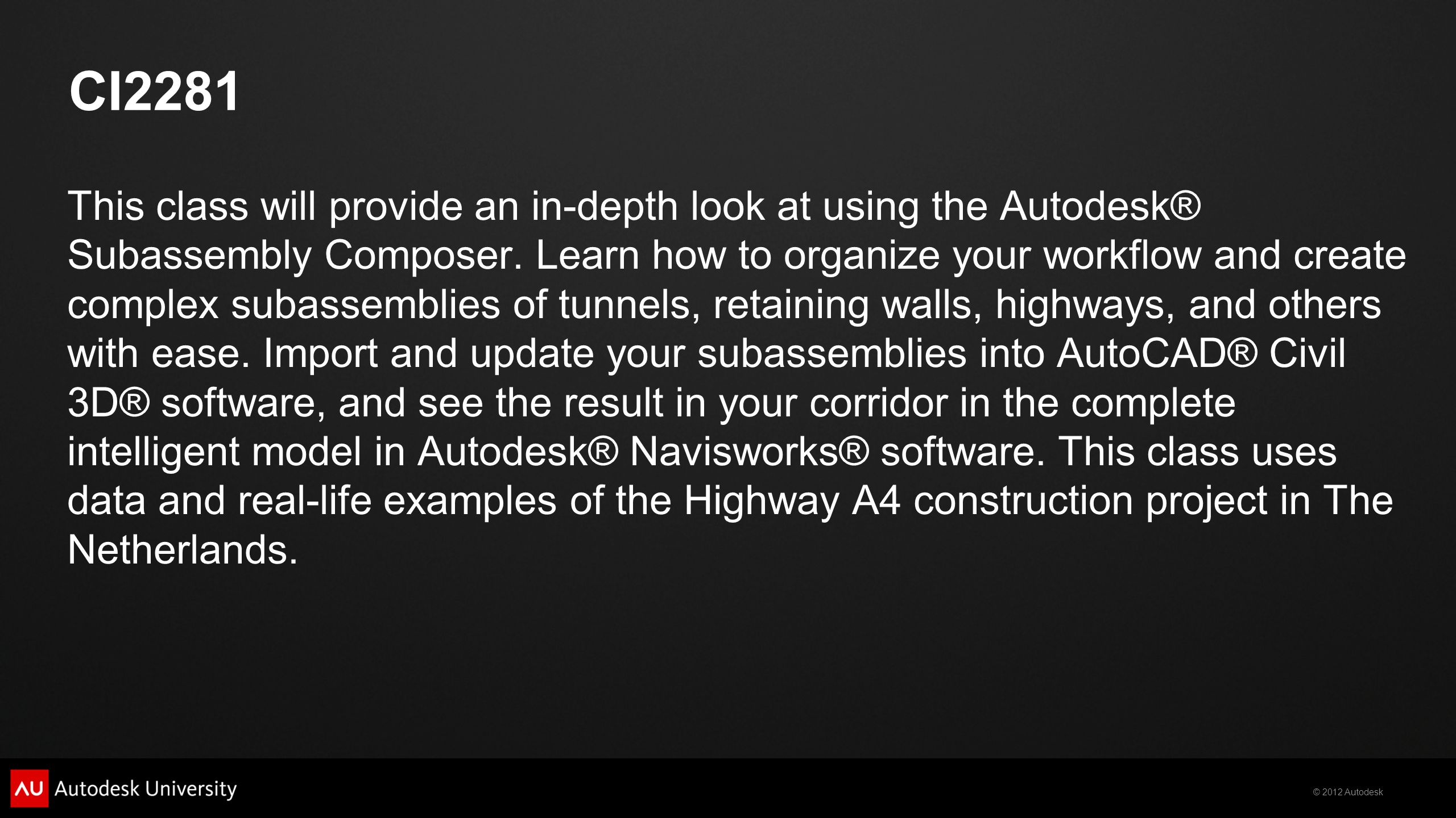 © 2012 Autodesk CI2281 This class will provide an in-depth look at using the Autodesk® Subassembly Composer.