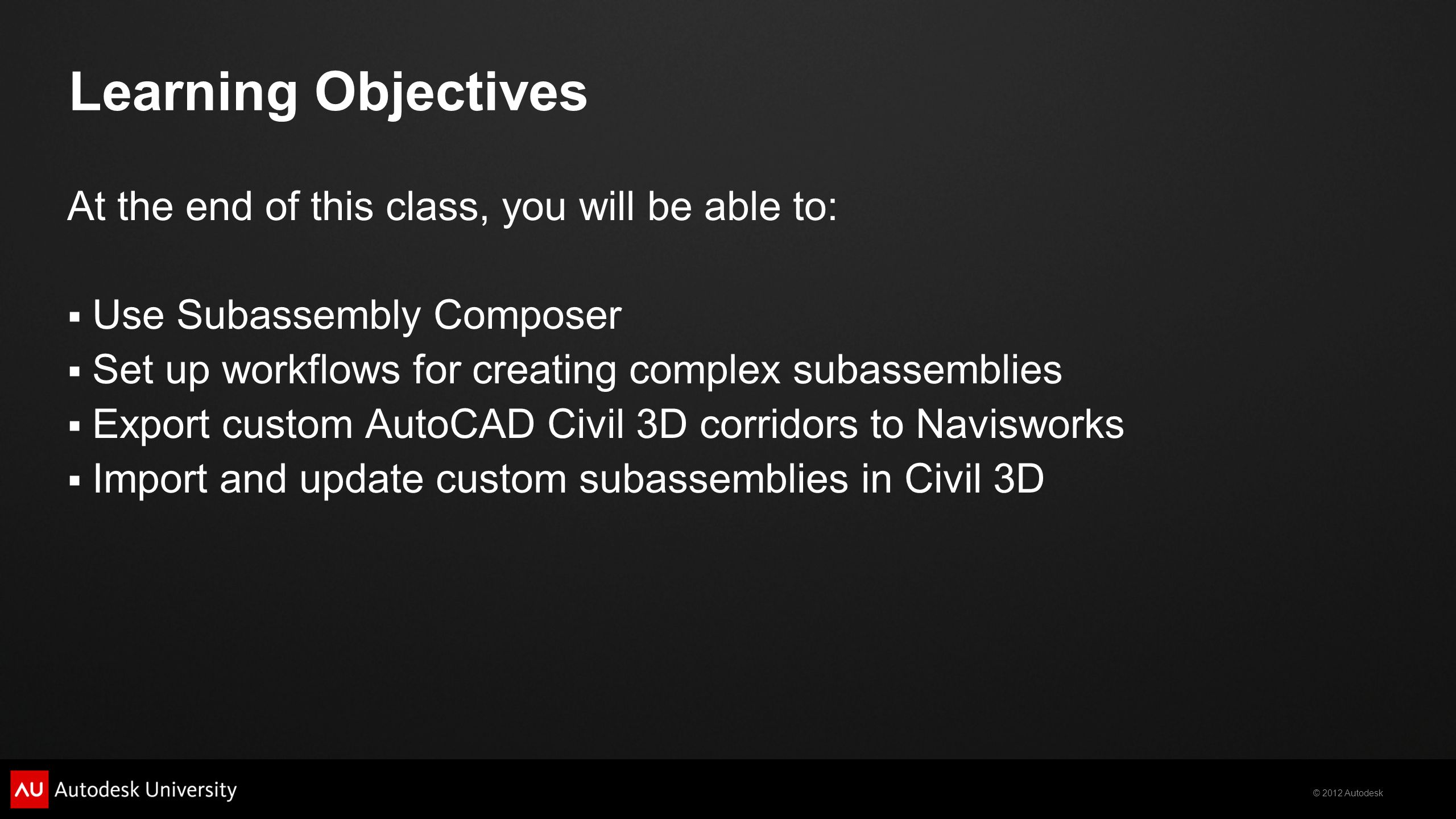 © 2012 Autodesk Learning Objectives At the end of this class, you will be able to:  Use Subassembly Composer  Set up workflows for creating complex subassemblies  Export custom AutoCAD Civil 3D corridors to Navisworks  Import and update custom subassemblies in Civil 3D