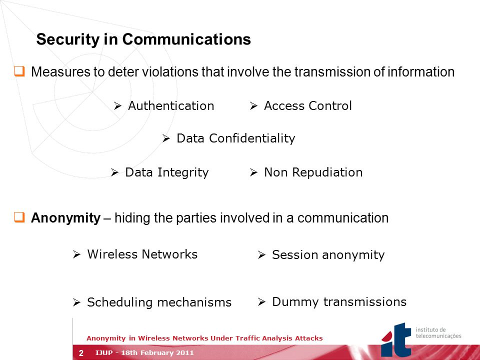 2 Security in Communications  Measures to deter violations that involve the transmission of information  Anonymity – hiding the parties involved in a communication Anonymity in Wireless Networks Under Traffic Analysis Attacks IJUP - 18th February 2011  Authentication  Access Control  Data Integrity  Non Repudiation  Data Confidentiality  Scheduling mechanisms  Dummy transmissions  Wireless Networks  Session anonymity
