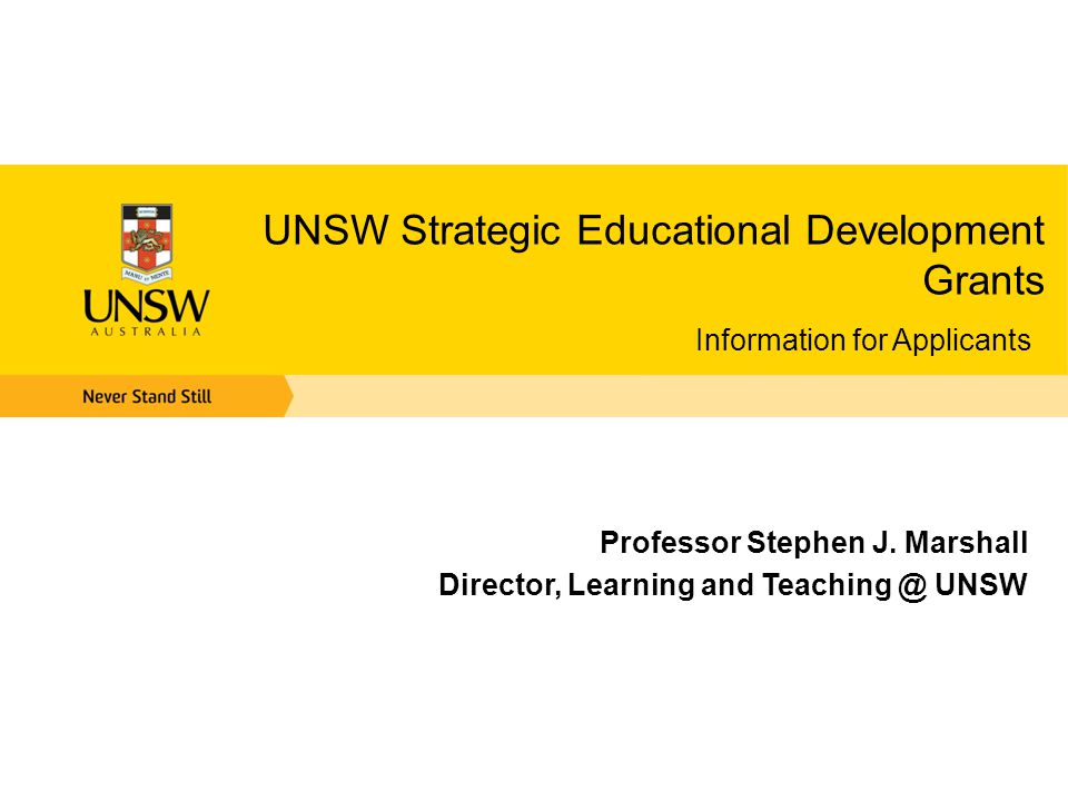 UNSW Strategic Educational Development Grants Information for Applicants Professor Stephen J. Marshall Director, Learning and Teaching @ UNSW