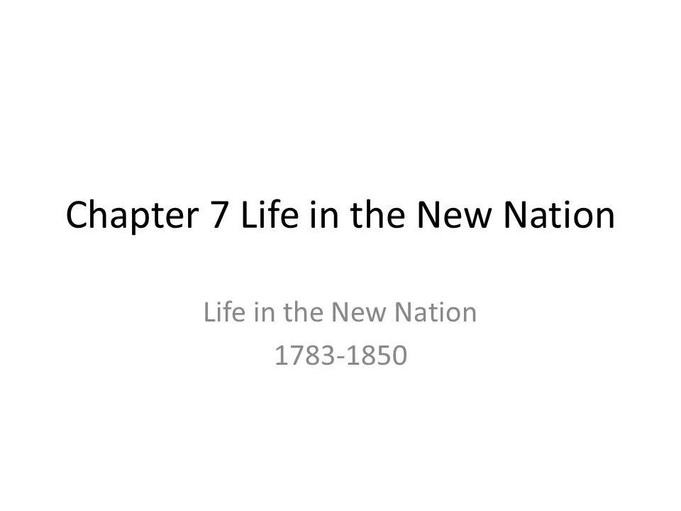 Chapter 7 Life in the New Nation Life in the New Nation 1783-1850
