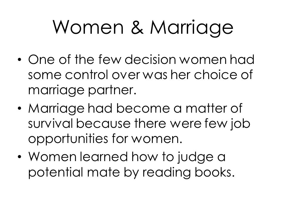 Women & Marriage One of the few decision women had some control over was her choice of marriage partner. Marriage had become a matter of survival beca