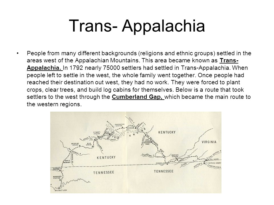 Trans- Appalachia People from many different backgrounds (religions and ethnic groups) settled in the areas west of the Appalachian Mountains. This ar