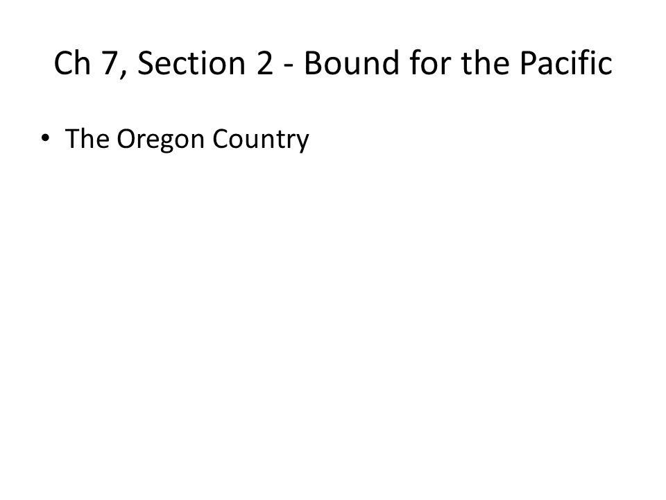 Ch 7, Section 2 - Bound for the Pacific The Oregon Country